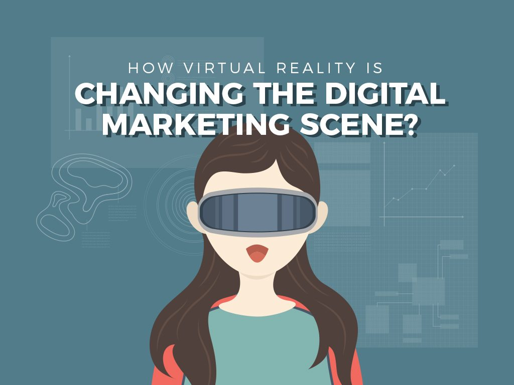 How virtual reality is changing the digital marketing scene